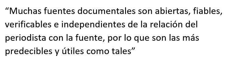 """Cita textual: """"Muchas fuentes documentales son abiertas, fiables, verificables e independientes de la relación del periodista con la fuente, por lo que son las más predecibles y útiles como tales"""""""