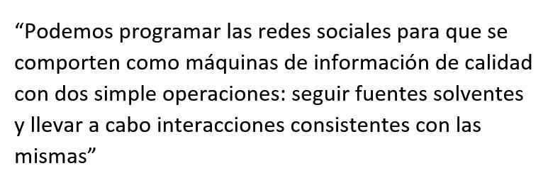 """Cita textual: """"Podemos programar las redes sociales para que se comporten como máquinas de información de calidad con dos simple operaciones: seguir fuentes solventes y llevar a cabo interacciones consistentes con las mismas"""""""