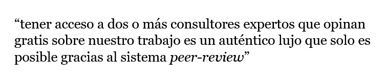 """Cita literal: """"tener acceso a dos o más consultores expertos que opinan gratis sobre nuestro trabajo es un auténtico lujo que solo es posible gracias al sistema peer-review"""""""