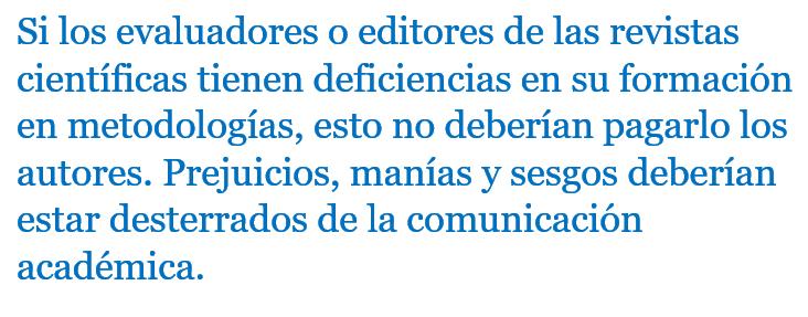 Si los evaluadores o editores de las revistas tienen escasa o nula formación en metodologías, esto no deberían pagarlo los buenos autores. Los prejuicios, manías y sesgos deberían estar desterrados de la comunicación académica.